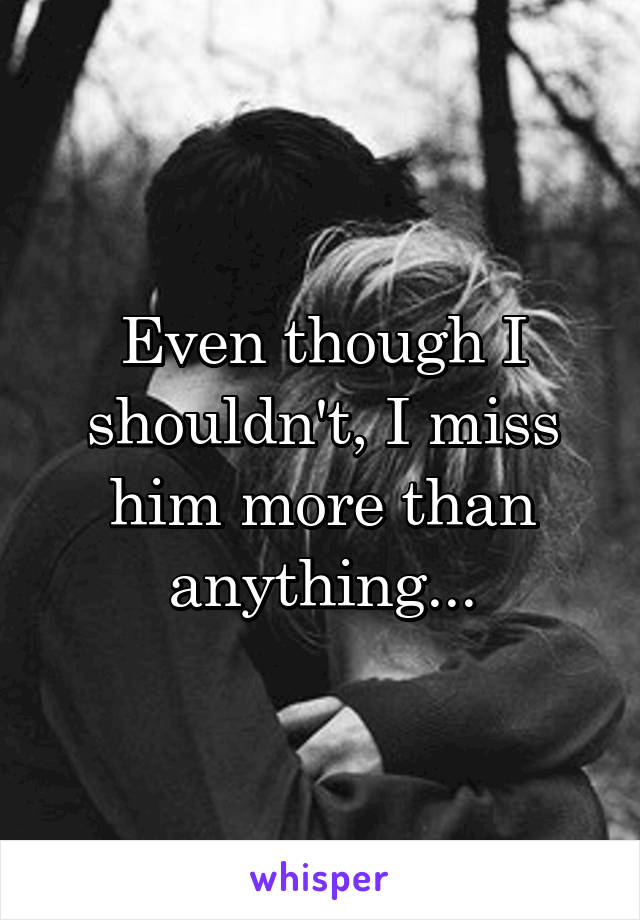 Even though I shouldn't, I miss him more than anything...