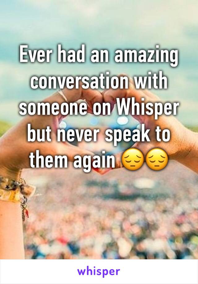 Ever had an amazing conversation with someone on Whisper but never speak to them again 😔😔