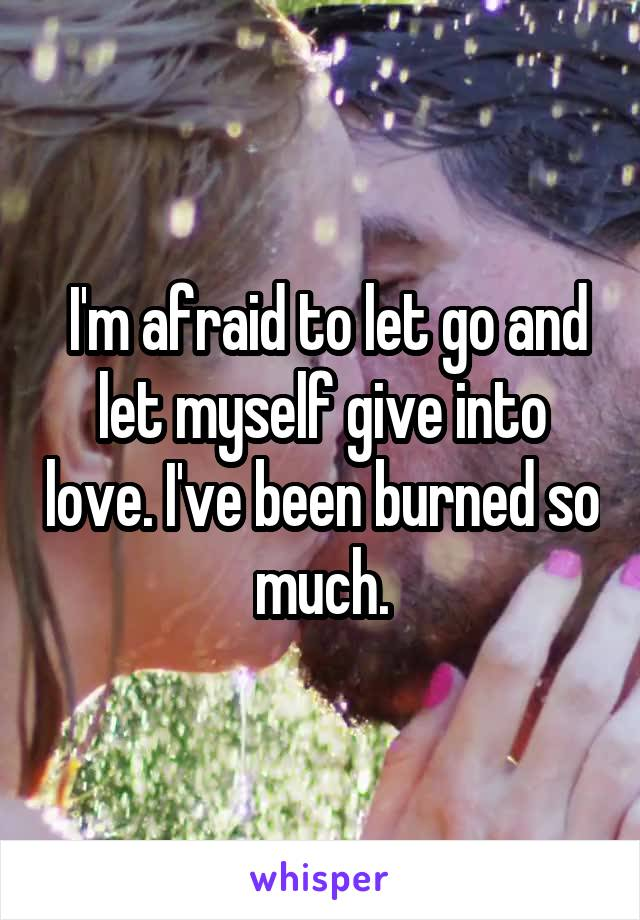 I'm afraid to let go and let myself give into love. I've been burned so much.