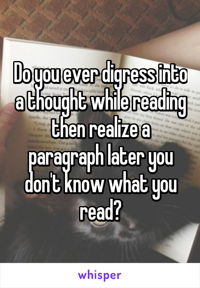 Do you ever digress into a thought while reading then realize a paragraph later you don't know what you read?