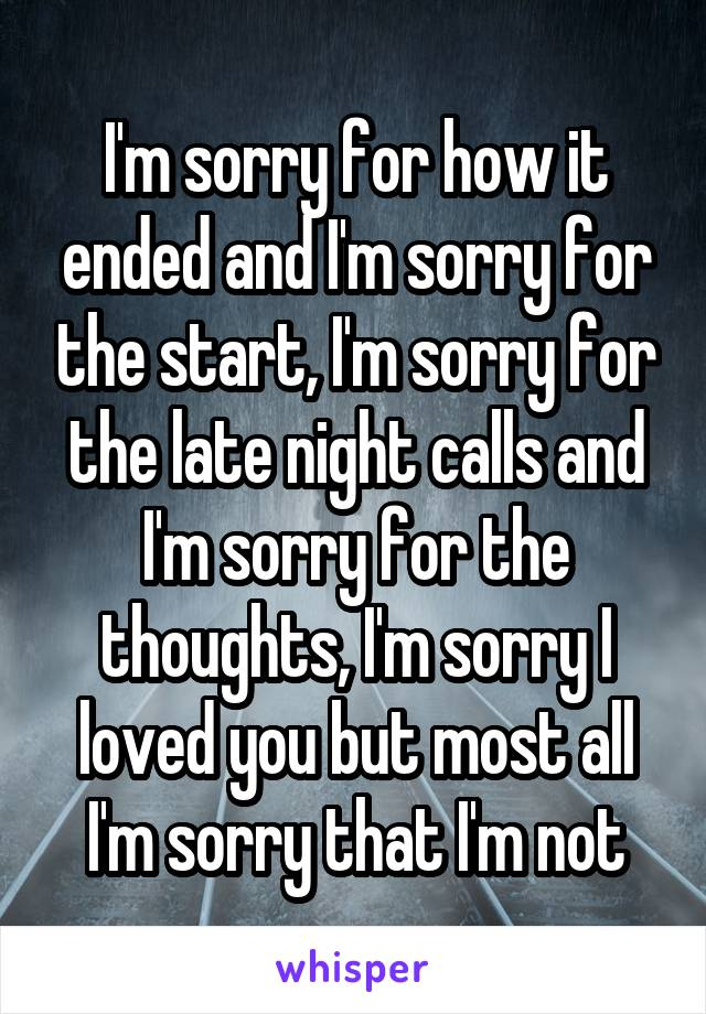 I'm sorry for how it ended and I'm sorry for the start, I'm sorry for the late night calls and I'm sorry for the thoughts, I'm sorry I loved you but most all I'm sorry that I'm not