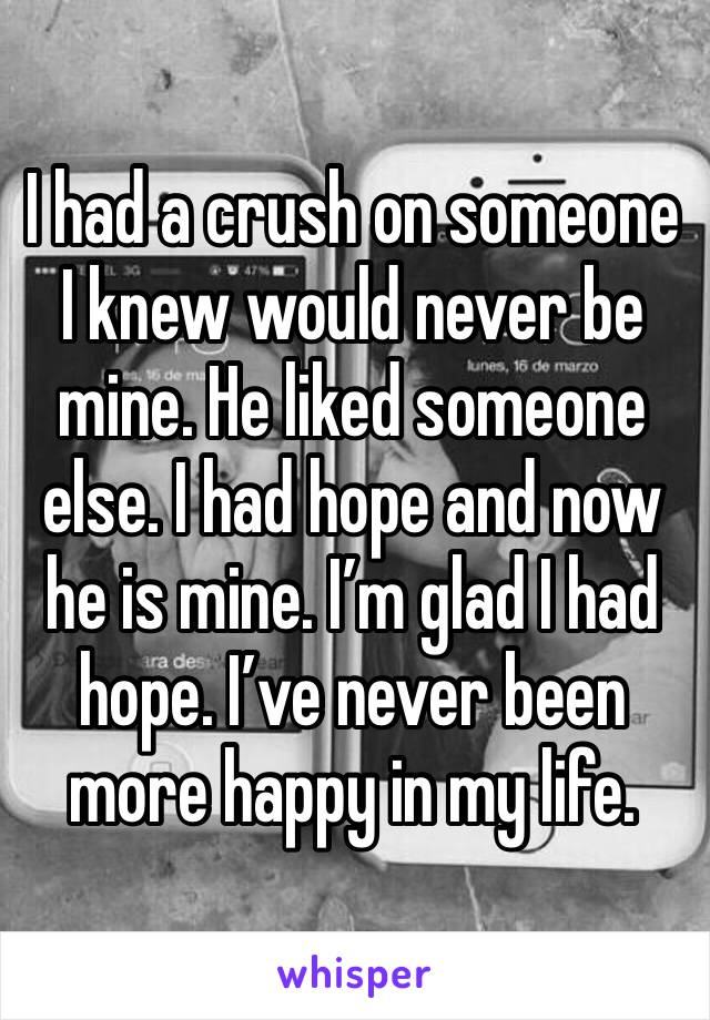 I had a crush on someone I knew would never be mine. He liked someone else. I had hope and now he is mine. I'm glad I had hope. I've never been more happy in my life.