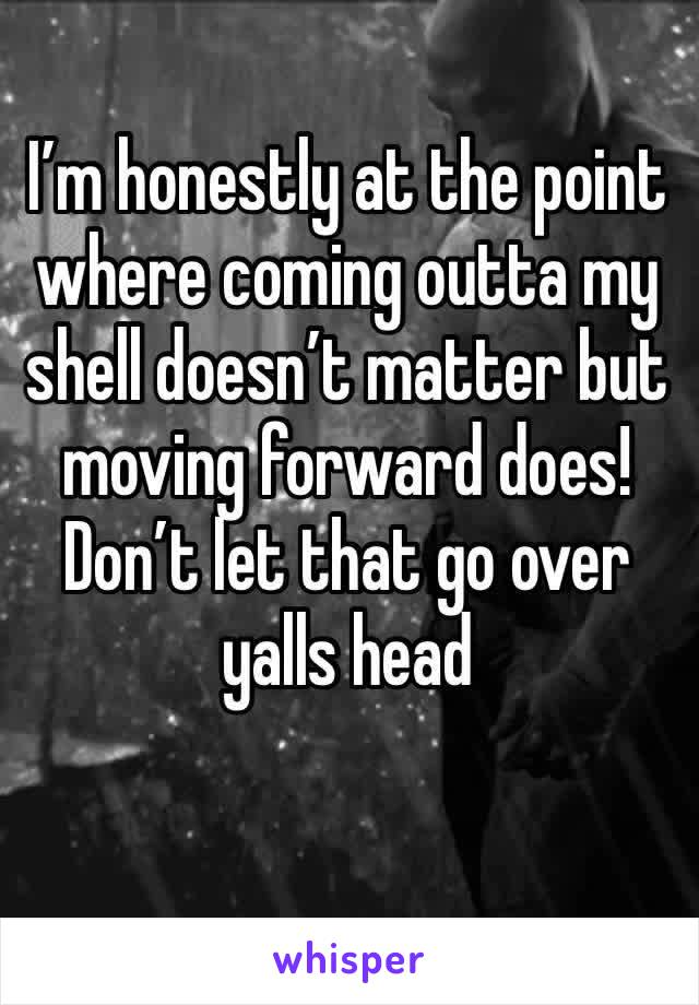 I'm honestly at the point where coming outta my shell doesn't matter but moving forward does! Don't let that go over yalls head