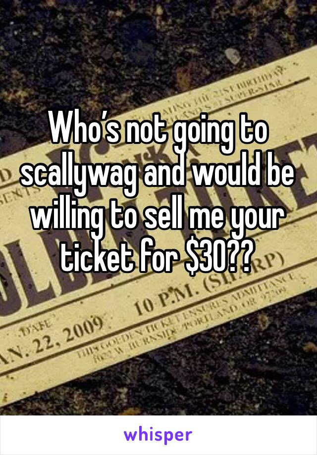 Who's not going to scallywag and would be willing to sell me your ticket for $30??