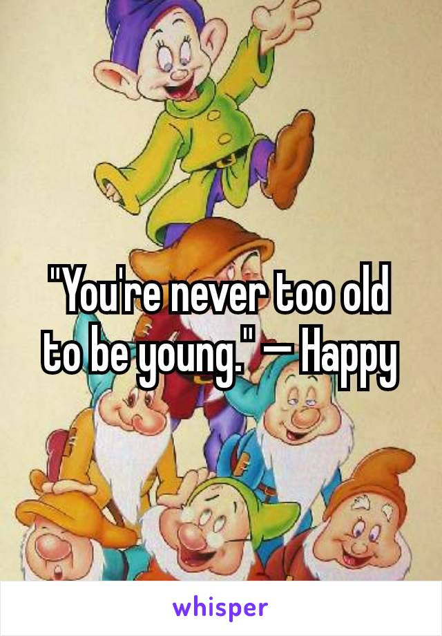 """You're never too old to be young."" — Happy"