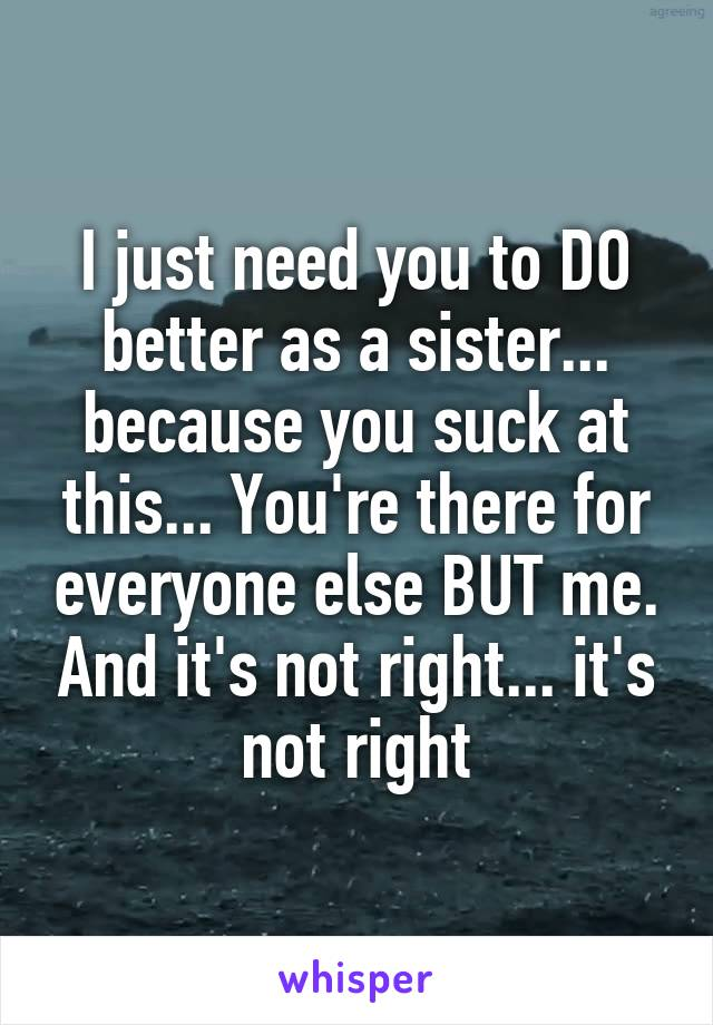 I just need you to DO better as a sister... because you suck at this... You're there for everyone else BUT me. And it's not right... it's not right