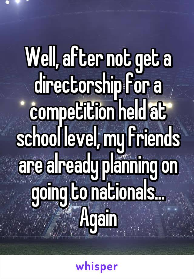 Well, after not get a directorship for a competition held at school level, my friends are already planning on going to nationals... Again