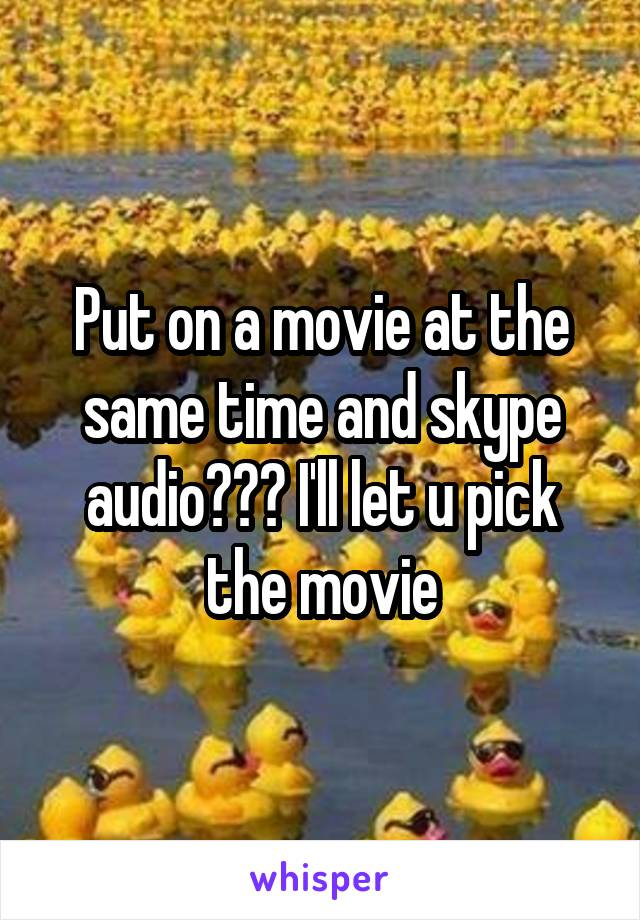 Put on a movie at the same time and skype audio??? I'll let u pick the movie