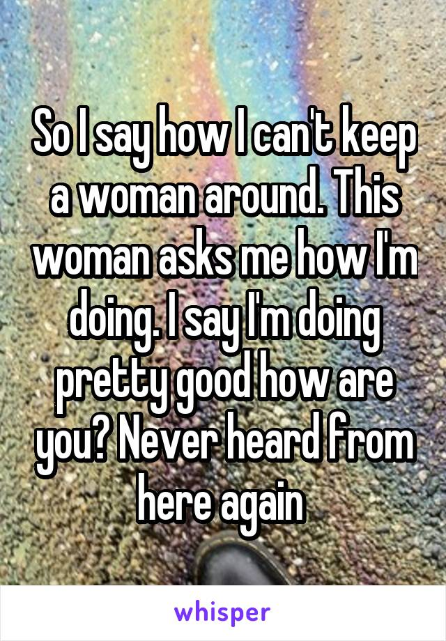 So I say how I can't keep a woman around. This woman asks me how I'm doing. I say I'm doing pretty good how are you? Never heard from here again