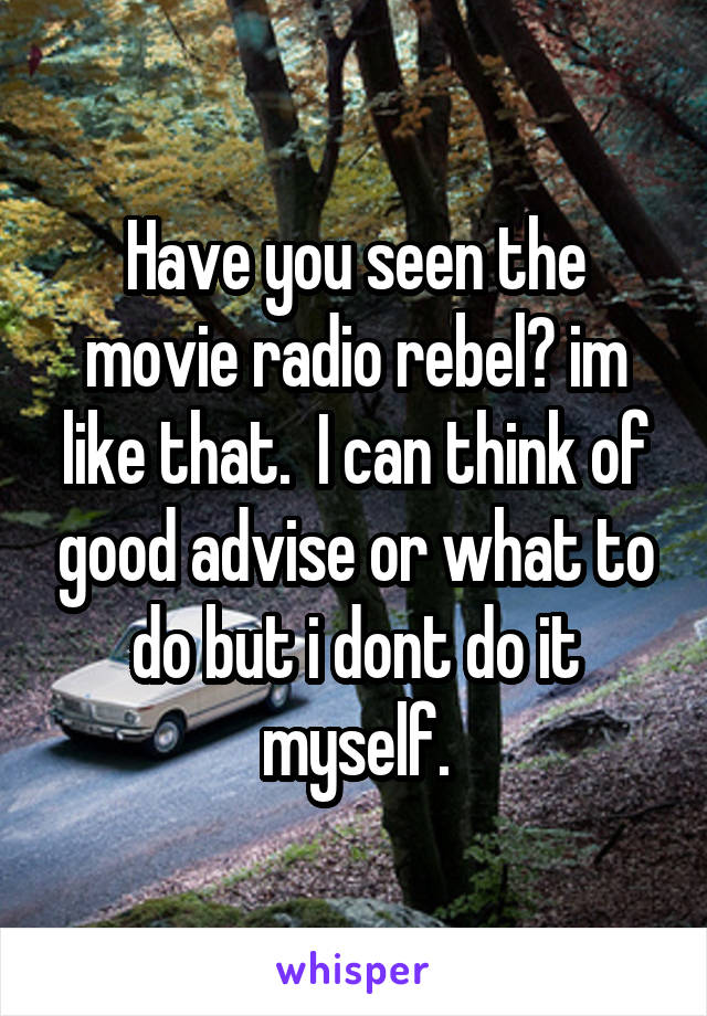 Have you seen the movie radio rebel? im like that.  I can think of good advise or what to do but i dont do it myself.