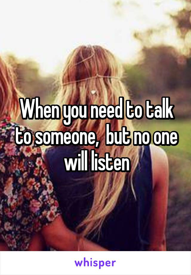 When you need to talk to someone,  but no one will listen