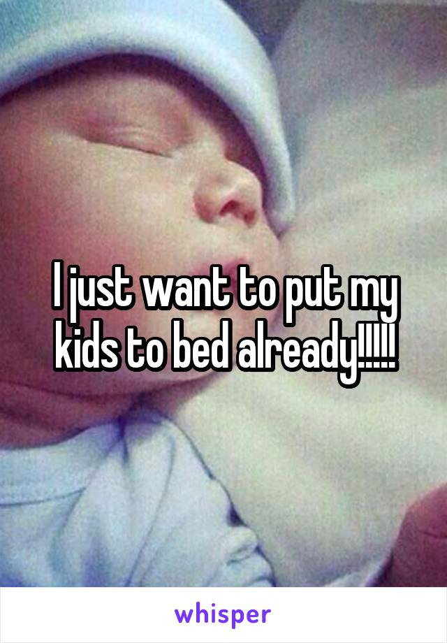 I just want to put my kids to bed already!!!!!
