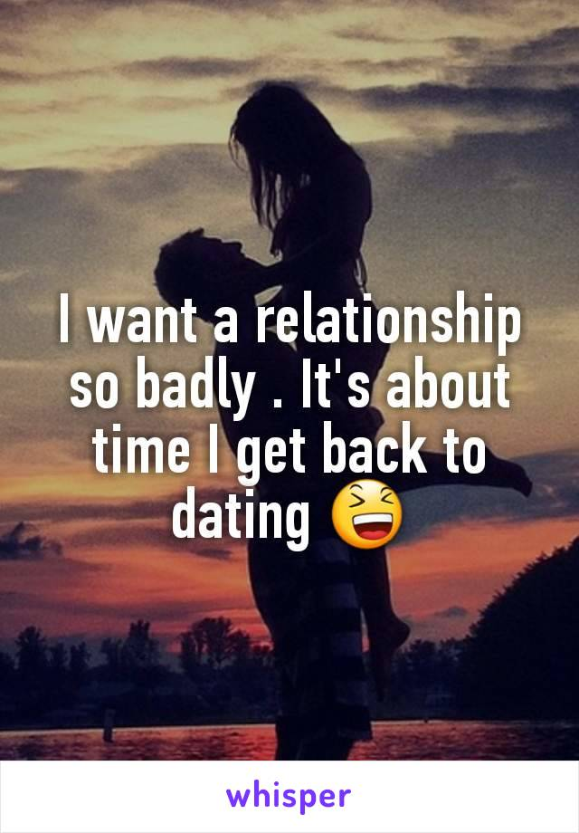 I want a relationship so badly . It's about time I get back to dating 😆
