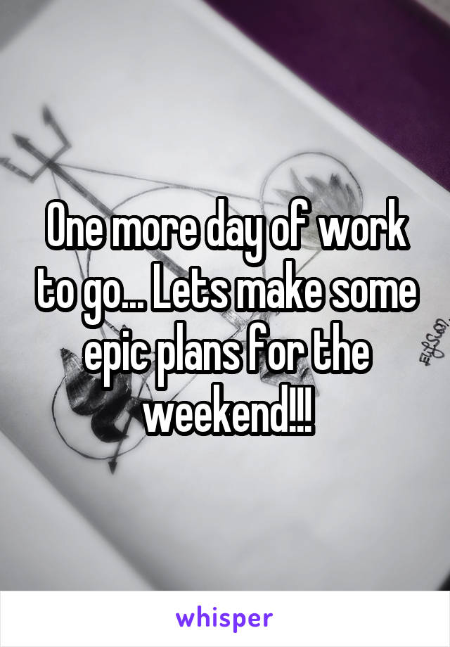 One more day of work to go... Lets make some epic plans for the weekend!!!