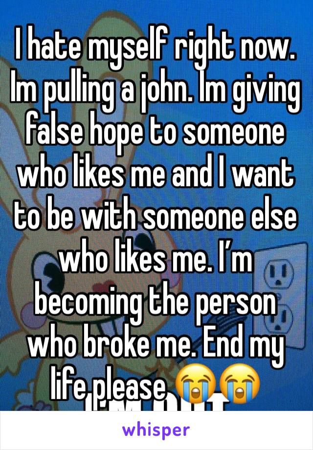 I hate myself right now. Im pulling a john. Im giving false hope to someone who likes me and I want to be with someone else who likes me. I'm becoming the person who broke me. End my life please 😭😭