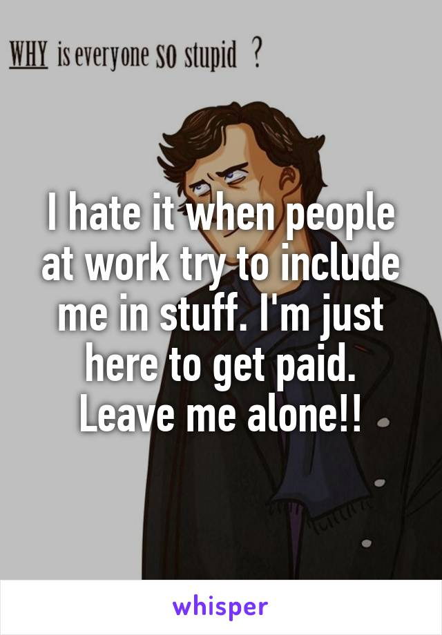 I hate it when people at work try to include me in stuff. I'm just here to get paid. Leave me alone!!