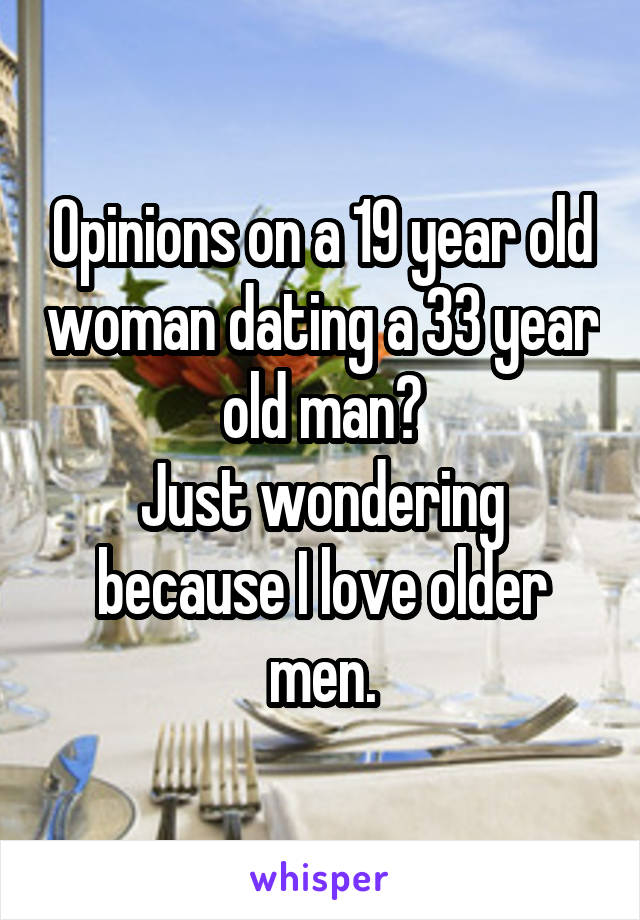 Opinions on a 19 year old woman dating a 33 year old man? Just wondering because I love older men.