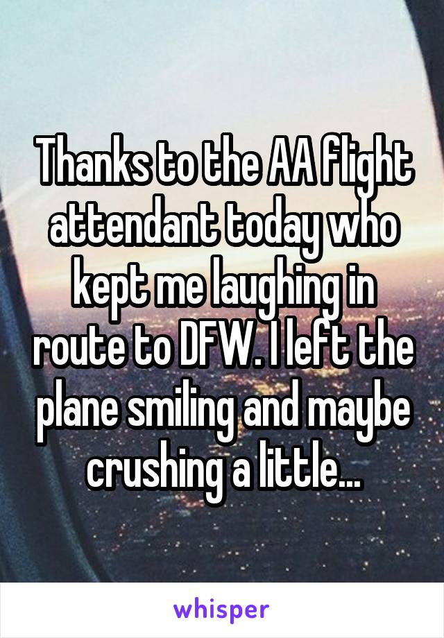 Thanks to the AA flight attendant today who kept me laughing in route to DFW. I left the plane smiling and maybe crushing a little...