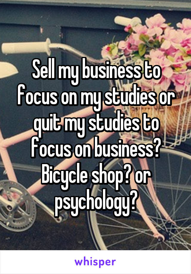 Sell my business to focus on my studies or quit my studies to focus on business? Bicycle shop? or psychology?