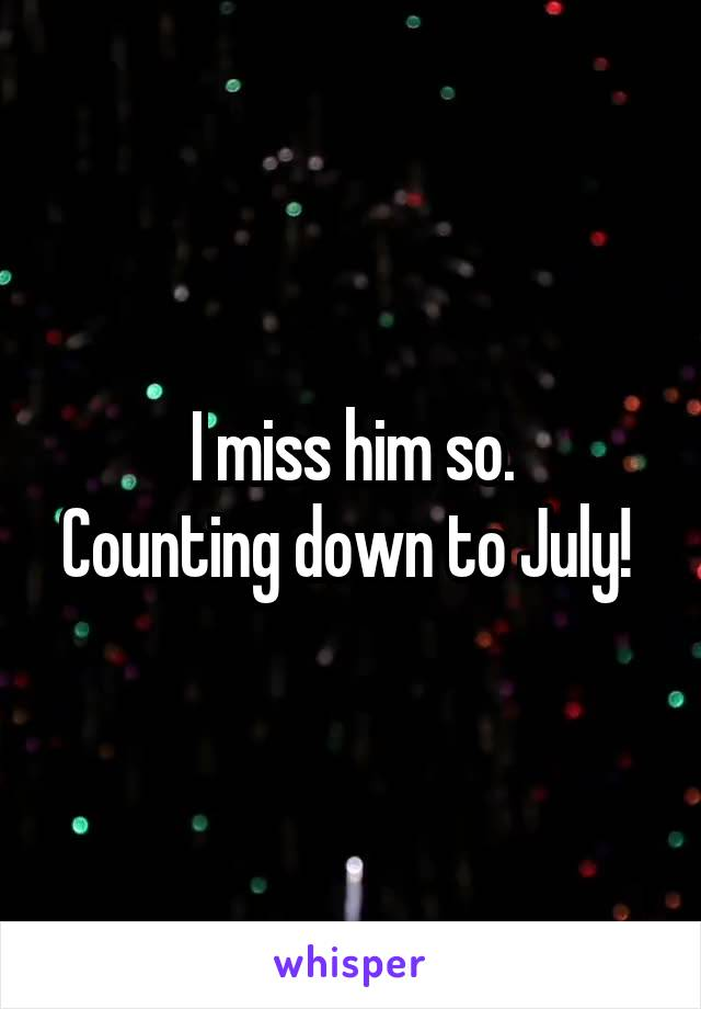 I miss him so. Counting down to July!