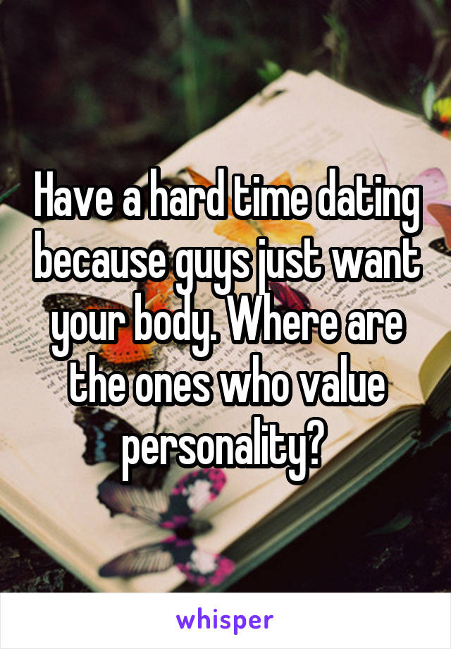 Have a hard time dating because guys just want your body. Where are the ones who value personality?