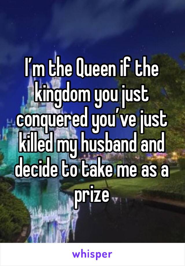 I'm the Queen if the kingdom you just conquered you've just killed my husband and decide to take me as a prize