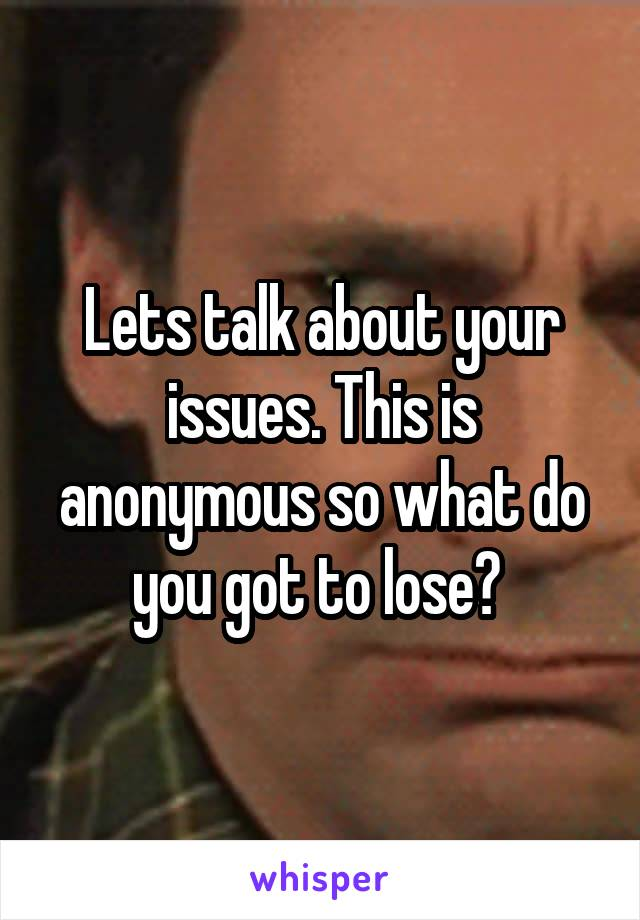 Lets talk about your issues. This is anonymous so what do you got to lose?