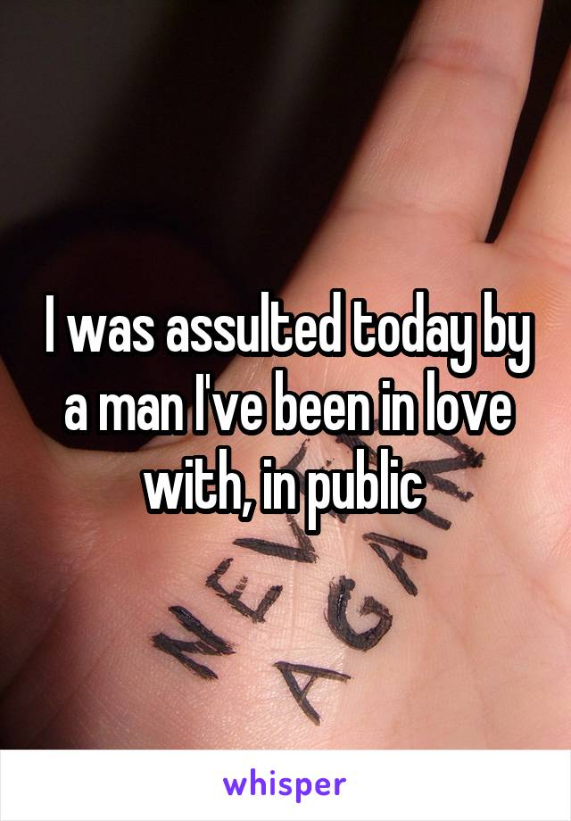 I was assulted today by a man I've been in love with, in public