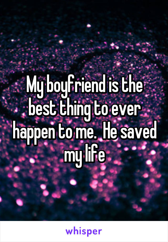 My boyfriend is the best thing to ever happen to me.  He saved my life
