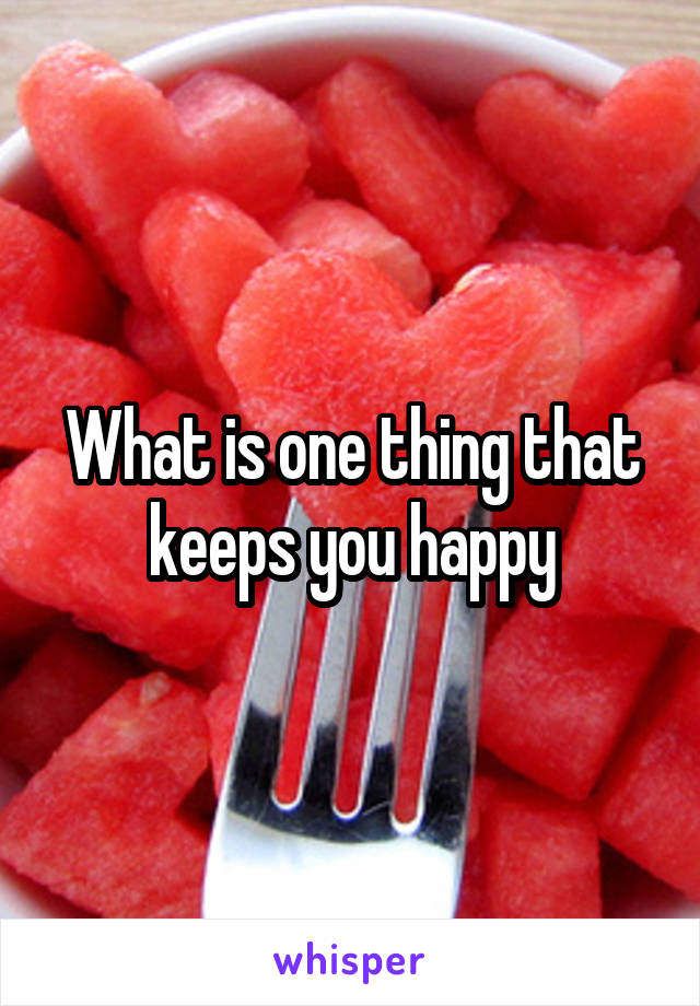 What is one thing that keeps you happy