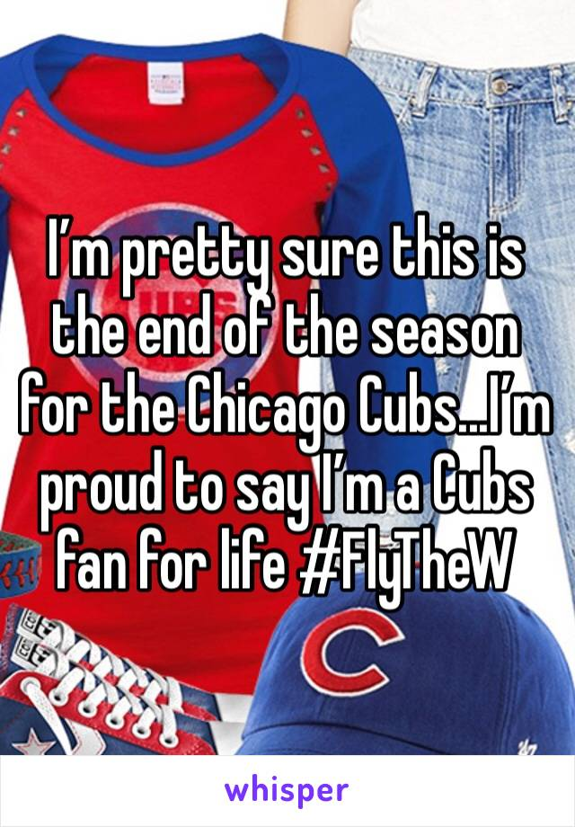 I'm pretty sure this is the end of the season for the Chicago Cubs...I'm proud to say I'm a Cubs fan for life #FlyTheW