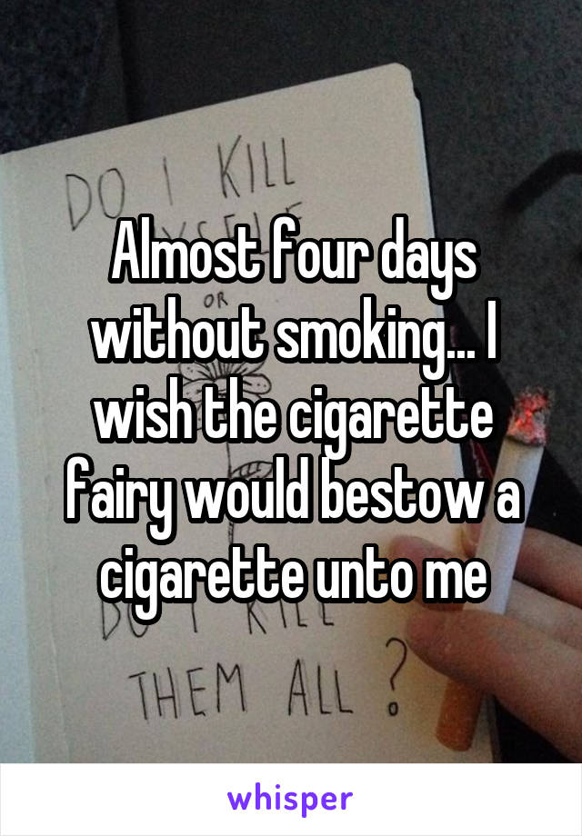 Almost four days without smoking... I wish the cigarette fairy would bestow a cigarette unto me