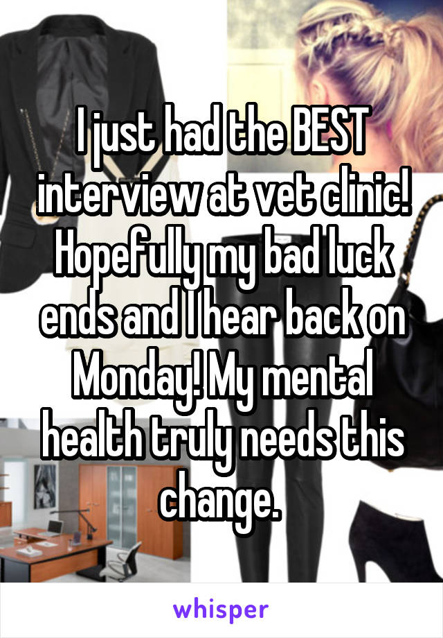 I just had the BEST interview at vet clinic! Hopefully my bad luck ends and I hear back on Monday! My mental health truly needs this change.