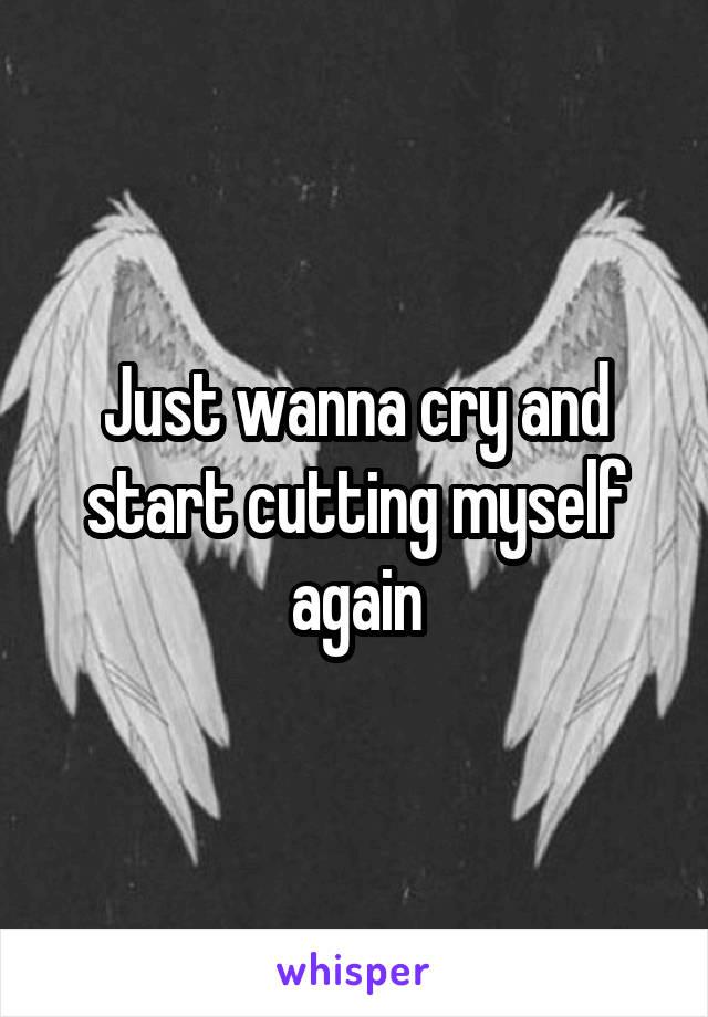 Just wanna cry and start cutting myself again