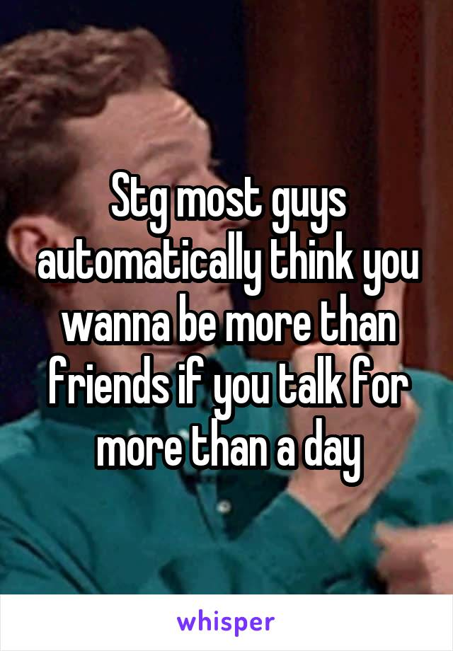 Stg most guys automatically think you wanna be more than friends if you talk for more than a day