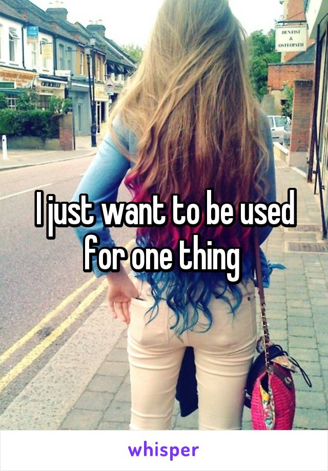 I just want to be used for one thing