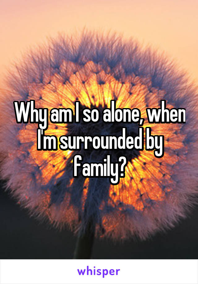 Why am I so alone, when I'm surrounded by family?