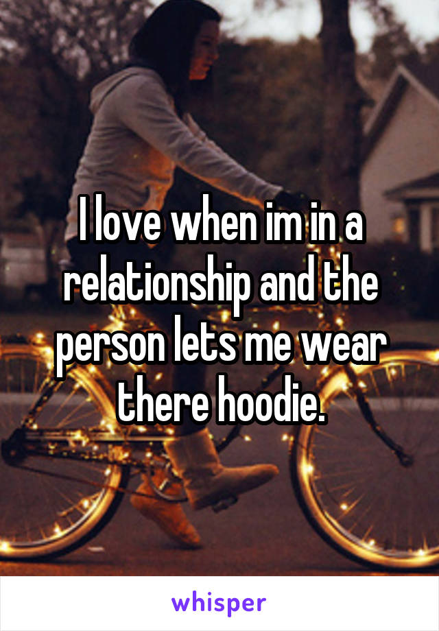 I love when im in a relationship and the person lets me wear there hoodie.