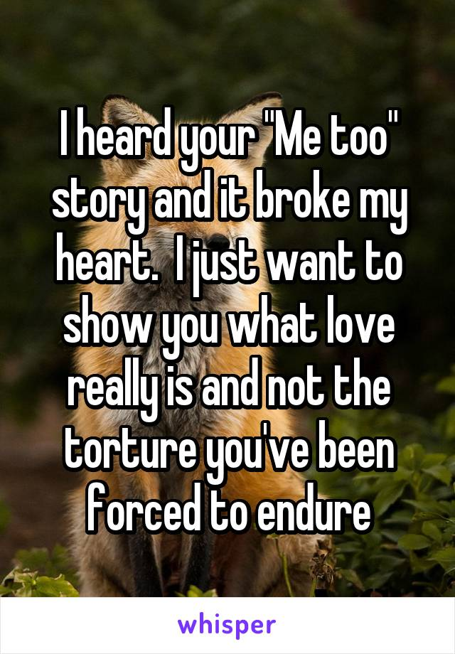 "I heard your ""Me too"" story and it broke my heart.  I just want to show you what love really is and not the torture you've been forced to endure"