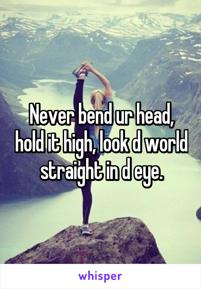 Never bend ur head, hold it high, look d world straight in d eye.