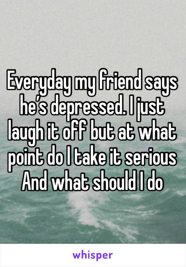 Everyday my friend says he's depressed. I just laugh it off but at what point do I take it serious And what should I do