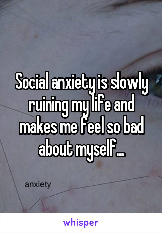 Social anxiety is slowly ruining my life and makes me feel so bad about myself...