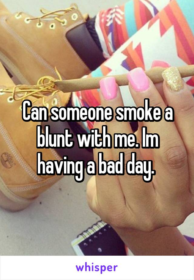 Can someone smoke a blunt with me. Im having a bad day.
