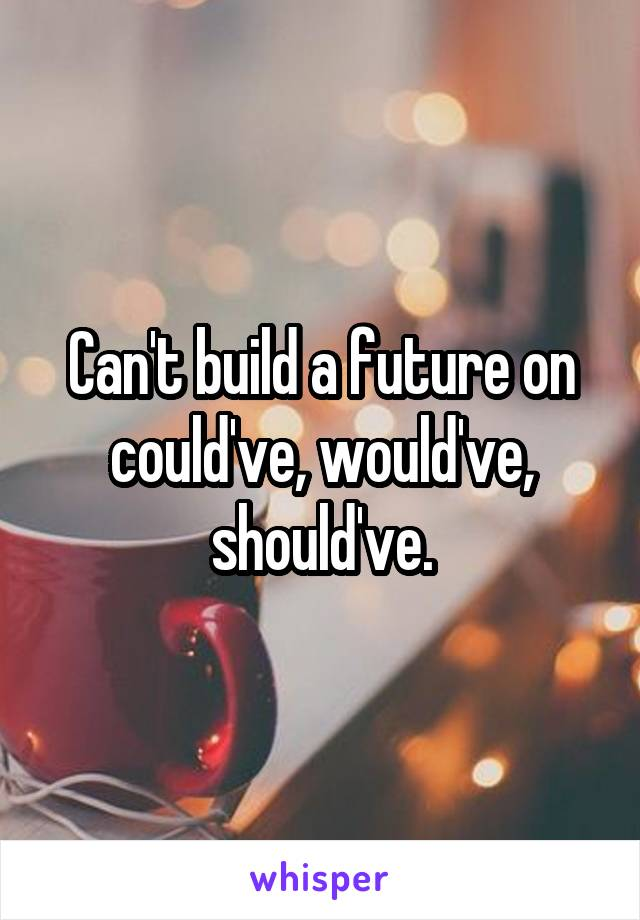 Can't build a future on could've, would've, should've.