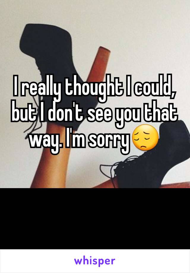 I really thought I could, but I don't see you that way. I'm sorry😔