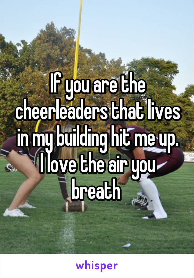 If you are the cheerleaders that lives in my building hit me up. I love the air you breath