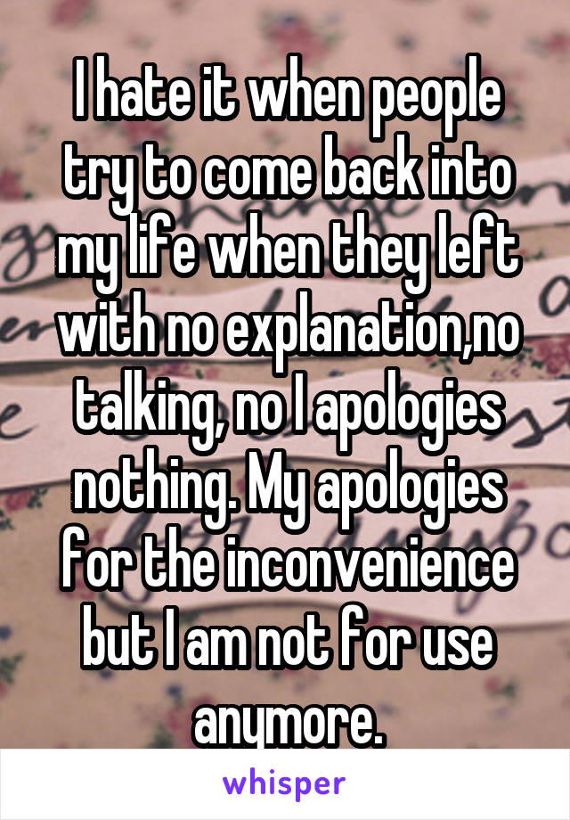 I hate it when people try to come back into my life when they left with no explanation,no talking, no I apologies nothing. My apologies for the inconvenience but I am not for use anymore.