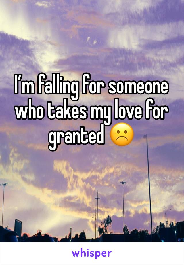 I'm falling for someone who takes my love for granted ☹️