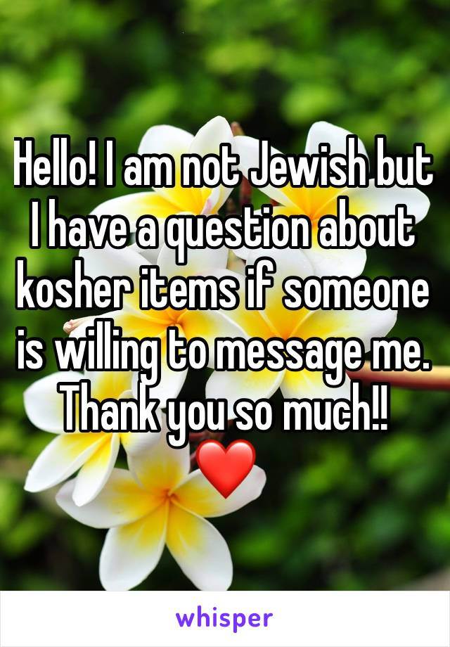 Hello! I am not Jewish but I have a question about kosher items if someone is willing to message me. Thank you so much!!  ❤️