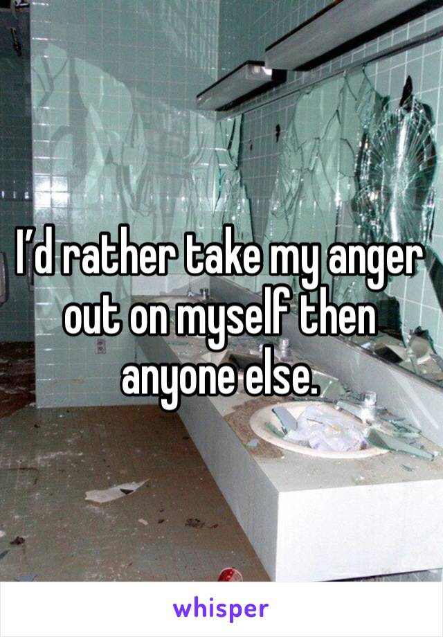 I'd rather take my anger out on myself then anyone else.